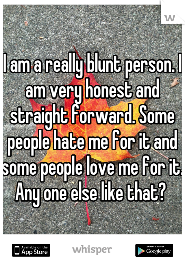 I am a really blunt person. I am very honest and straight forward. Some people hate me for it and some people love me for it. Any one else like that?