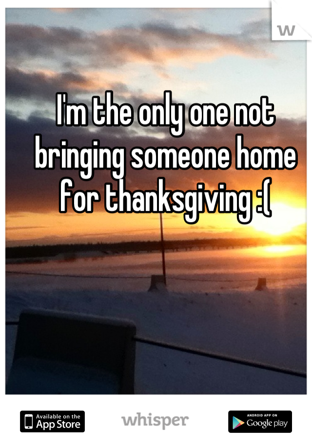 I'm the only one not bringing someone home for thanksgiving :(