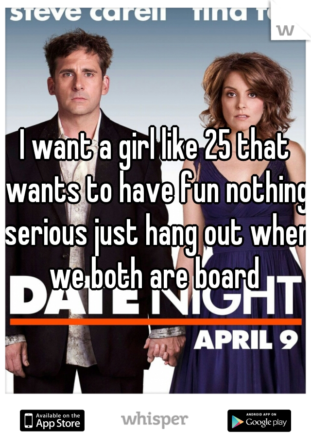 I want a girl like 25 that wants to have fun nothing serious just hang out when we both are board
