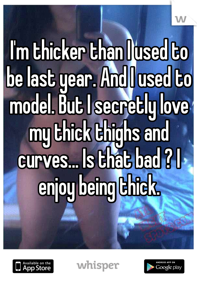I'm thicker than I used to be last year. And I used to model. But I secretly love my thick thighs and curves... Is that bad ? I enjoy being thick.