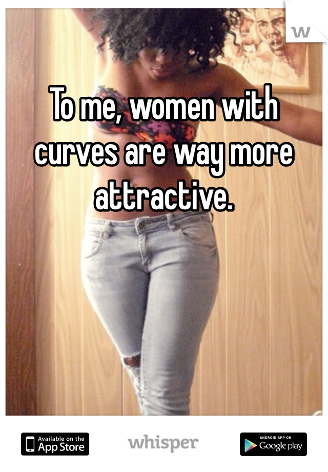 To me, women with curves are way more attractive.
