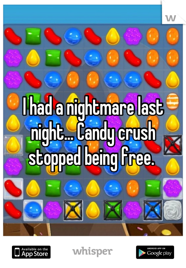 I had a nightmare last night... Candy crush stopped being free.