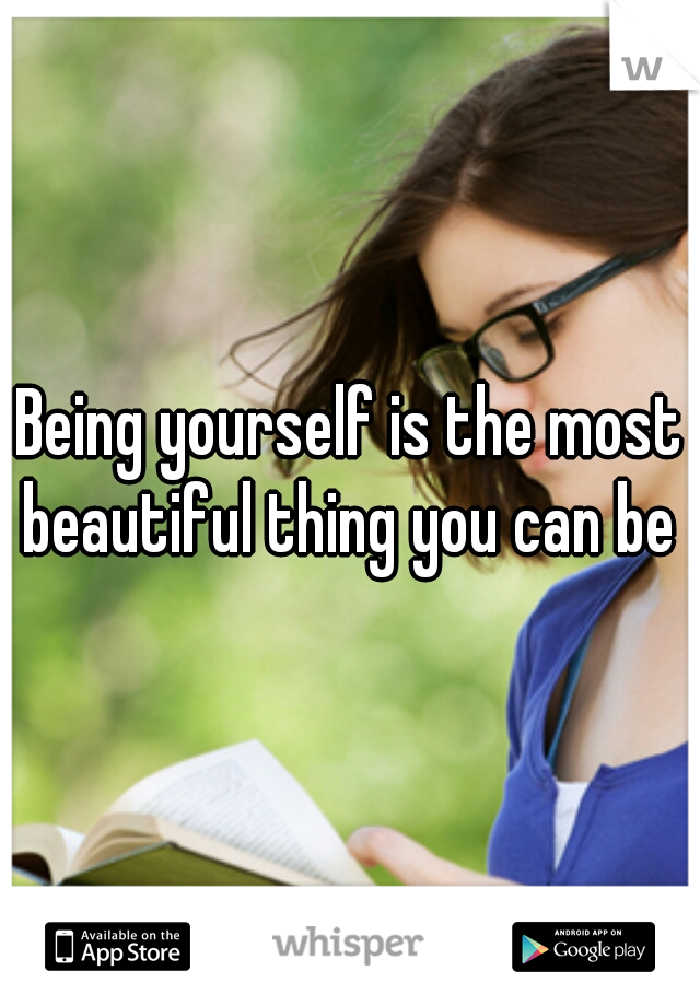 Being yourself is the most beautiful thing you can be ♥