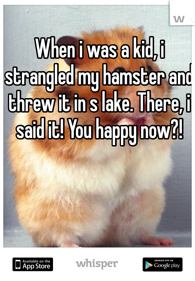 When i was a kid, i strangled my hamster and threw it in s lake. There, i said it! You happy now?!