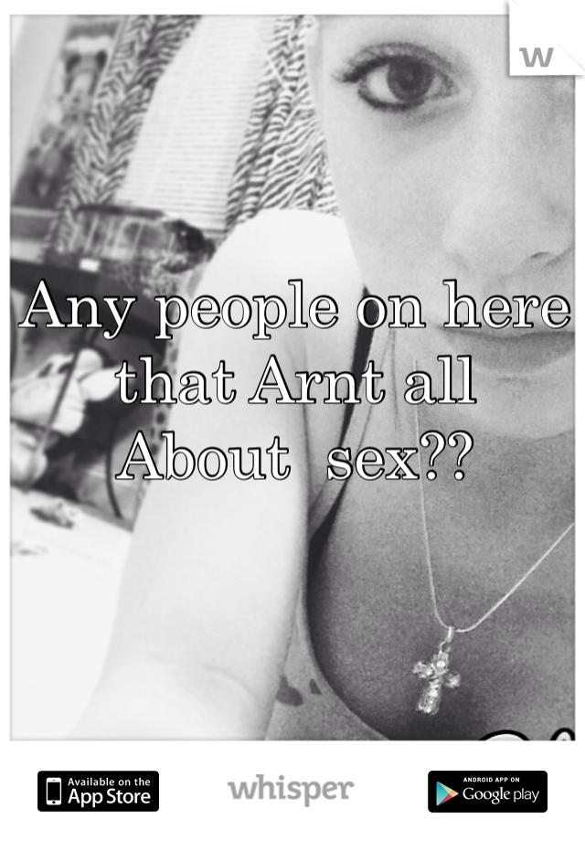 Any people on here that Arnt all  About  sex??