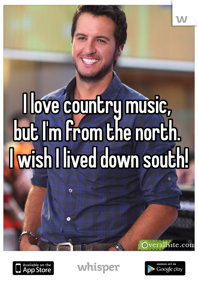 I love country music,  but I'm from the north.  I wish I lived down south!