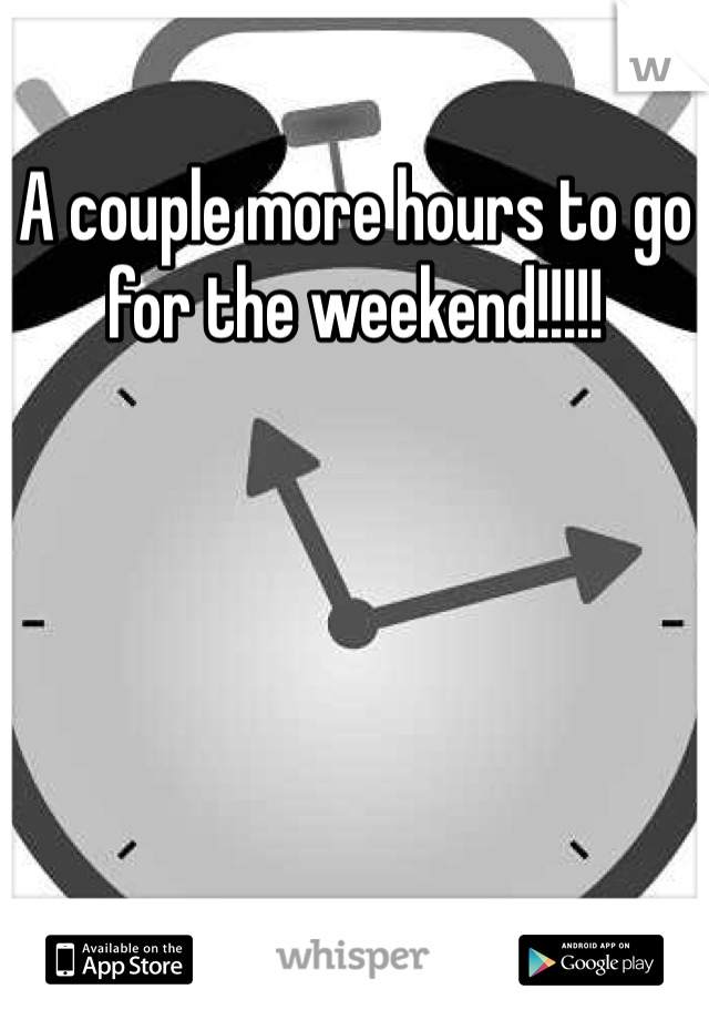A couple more hours to go for the weekend!!!!!