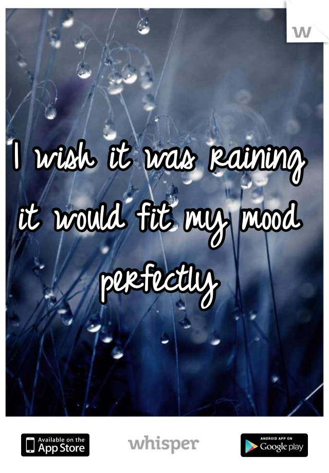 I wish it was raining it would fit my mood perfectly