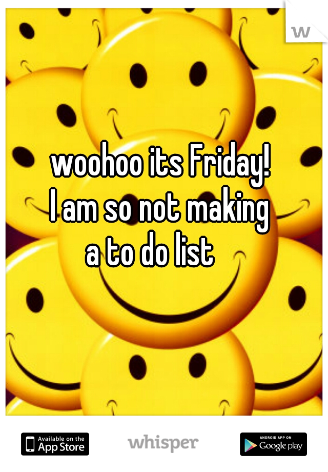woohoo its Friday! I am so not making  a to do list