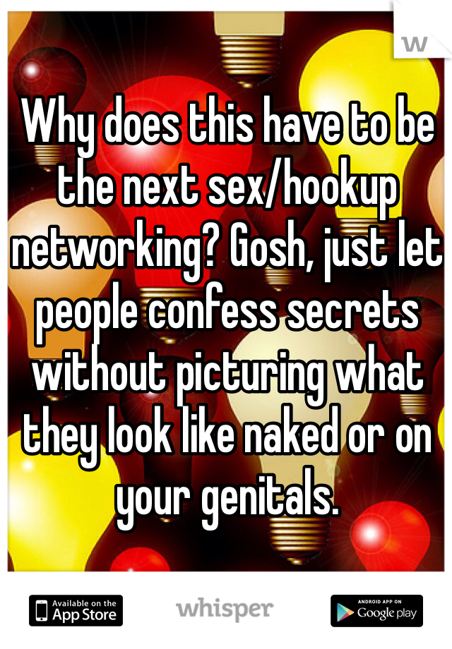 Why does this have to be the next sex/hookup networking? Gosh, just let people confess secrets without picturing what they look like naked or on your genitals.