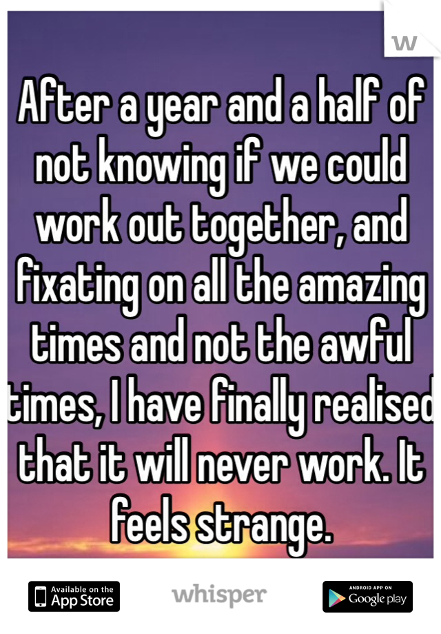 After a year and a half of not knowing if we could work out together, and fixating on all the amazing times and not the awful times, I have finally realised that it will never work. It feels strange.