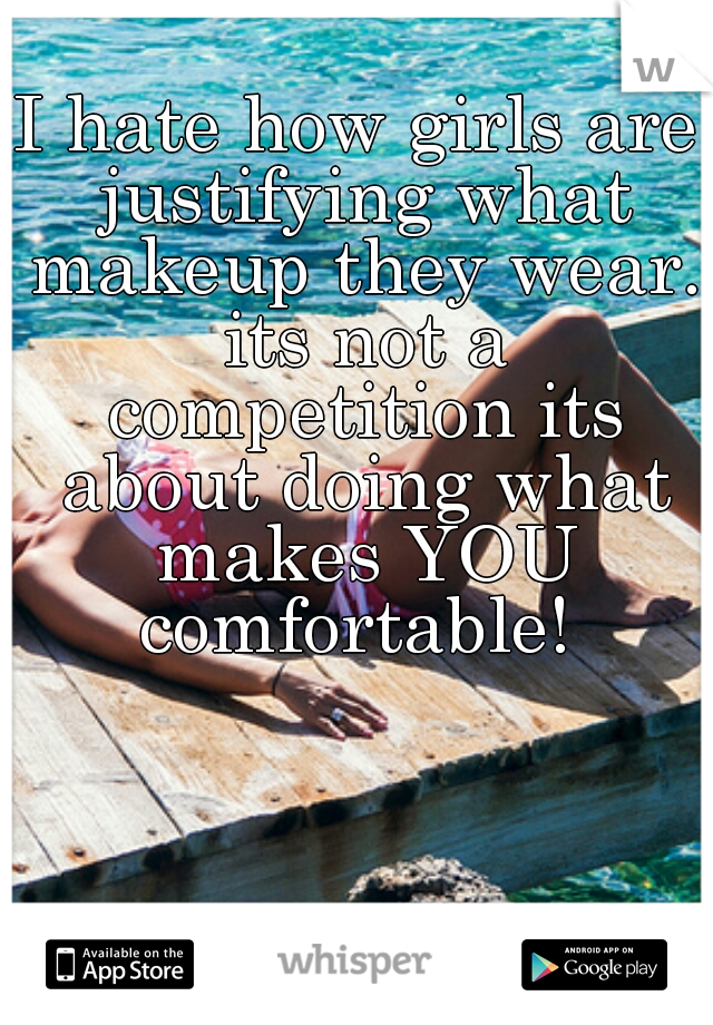 I hate how girls are justifying what makeup they wear. its not a competition its about doing what makes YOU comfortable!