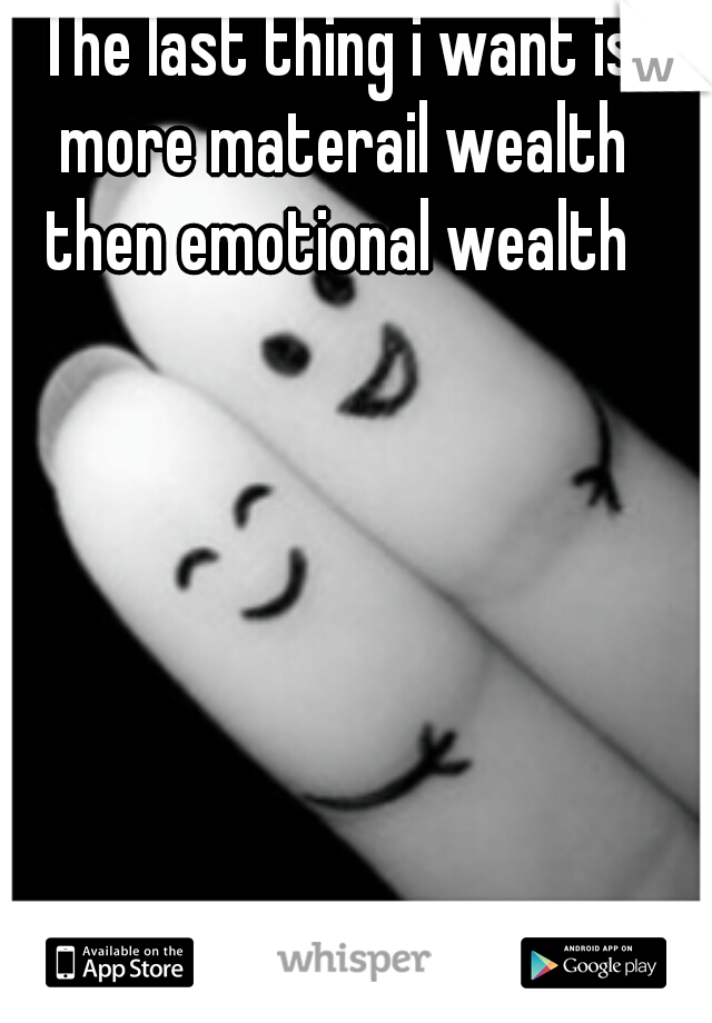 The last thing i want is more materail wealth then emotional wealth
