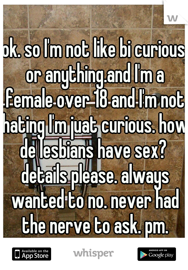 ok. so I'm not like bi curious or anything.and I'm a female over 18 and I'm not hating I'm juat curious. how de lesbians have sex?  details please. always wanted to no. never had the nerve to ask. pm.
