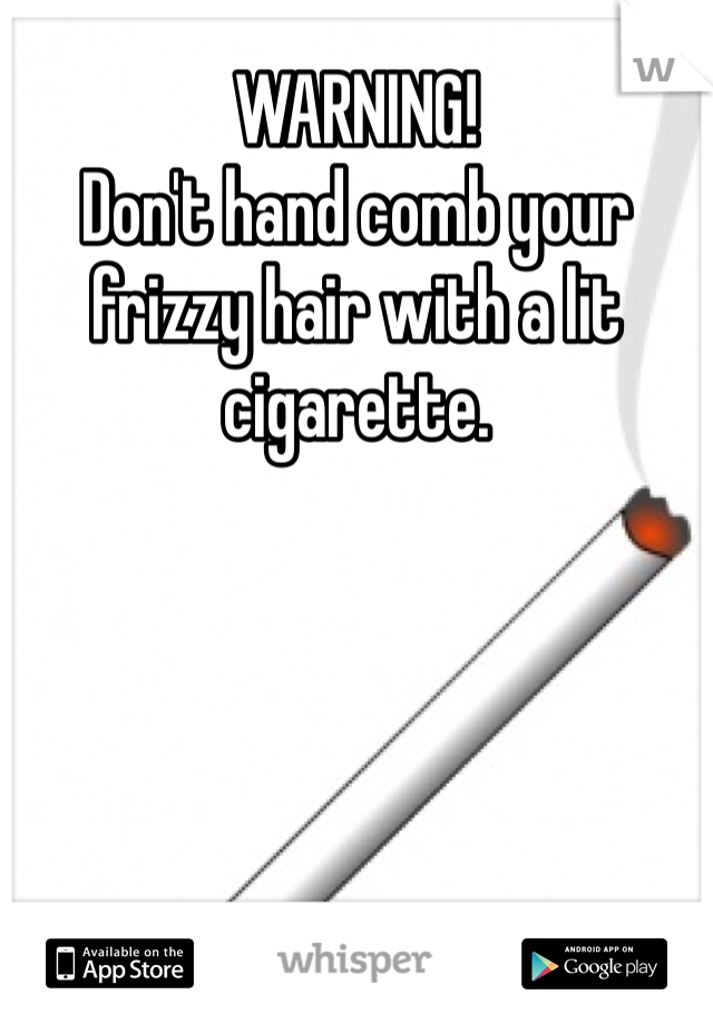 WARNING!  Don't hand comb your frizzy hair with a lit cigarette.