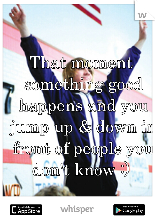 That moment something good happens and you jump up & down in front of people you don't know :)