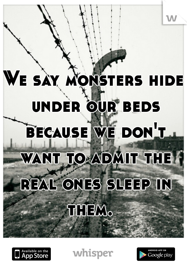 We say monsters hide under our beds because we don't want to admit the real ones sleep in them.