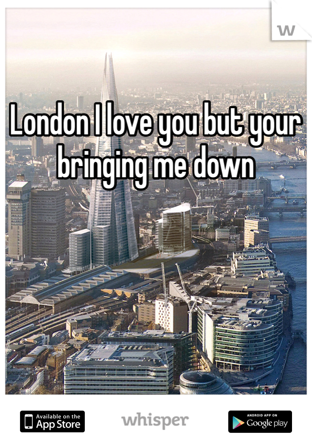 London I love you but your bringing me down