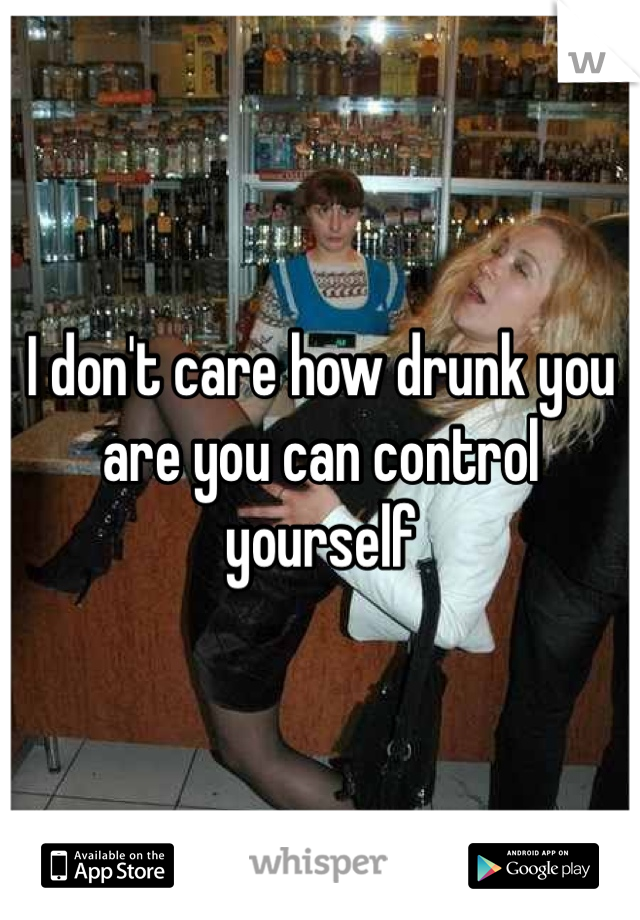 I don't care how drunk you are you can control yourself