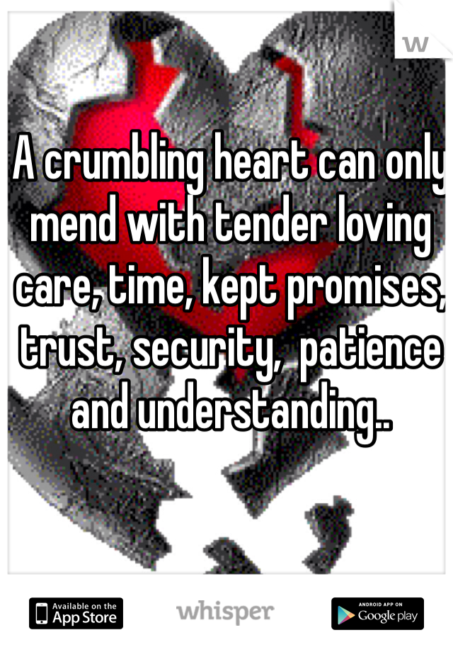 A crumbling heart can only mend with tender loving care, time, kept promises, trust, security,  patience and understanding..