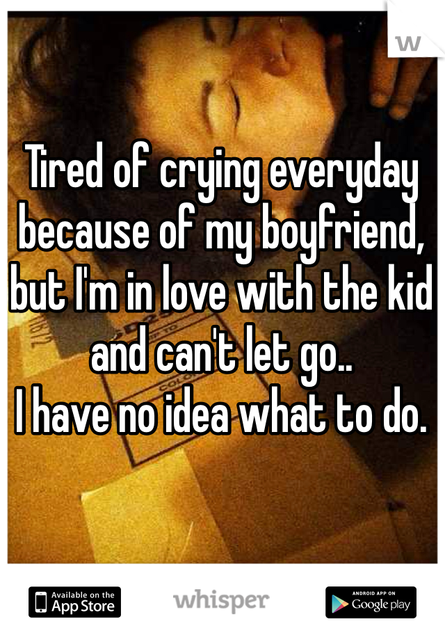 Tired of crying everyday because of my boyfriend, but I'm in love with the kid and can't let go.. I have no idea what to do.