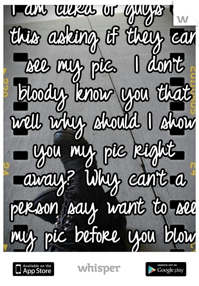 I am tierd of guys on this asking if they can see my pic.  I don't bloody know you that well why should I show you my pic right away? Why can't a person say want to see my pic before you blow away--
