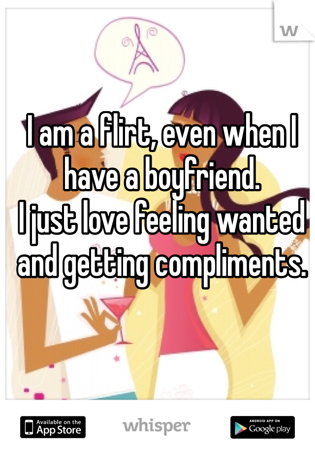 I am a flirt, even when I have a boyfriend.  I just love feeling wanted and getting compliments.