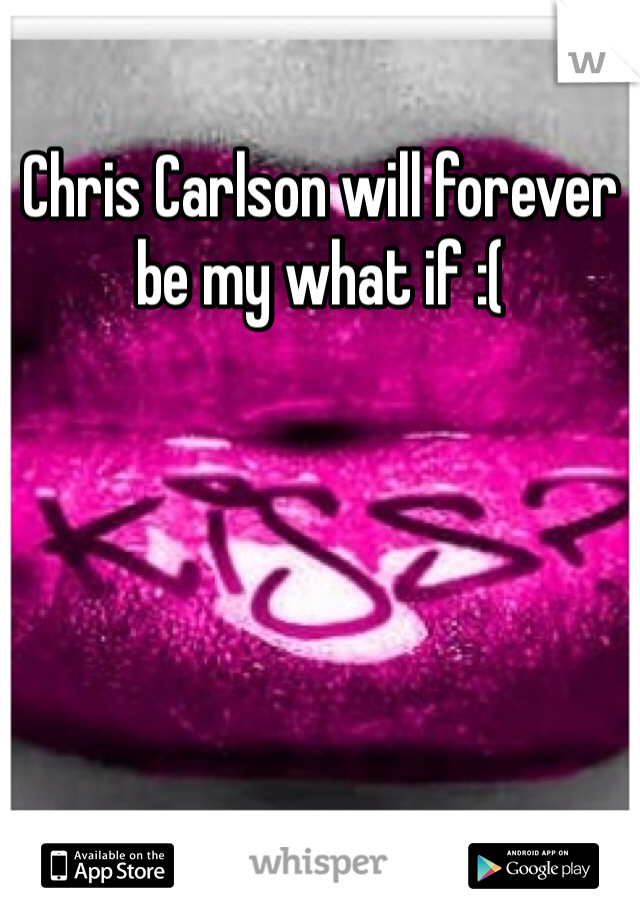 Chris Carlson will forever be my what if :(