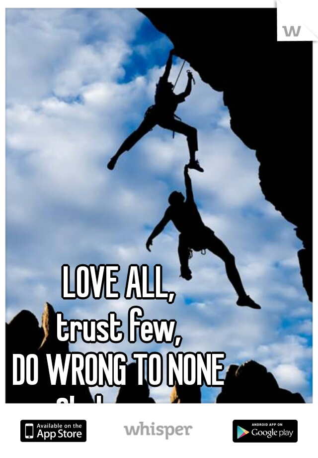 LOVE ALL, trust few, DO WRONG TO NONE - Shakespeare