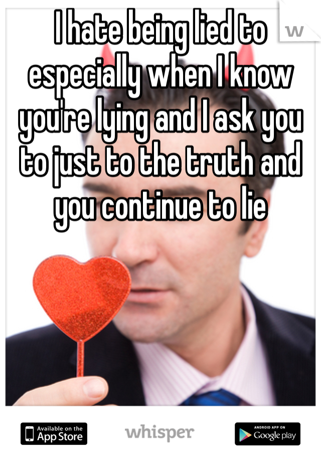 I hate being lied to especially when I know you're lying and I ask you to just to the truth and you continue to lie