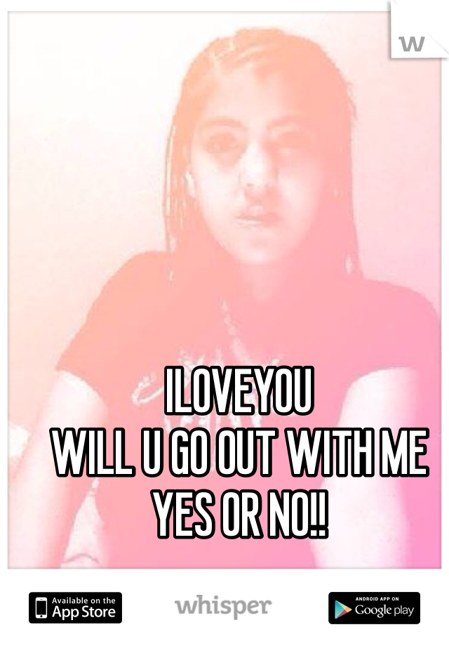 ILOVEYOU  WILL U GO OUT WITH ME  YES OR NO!!