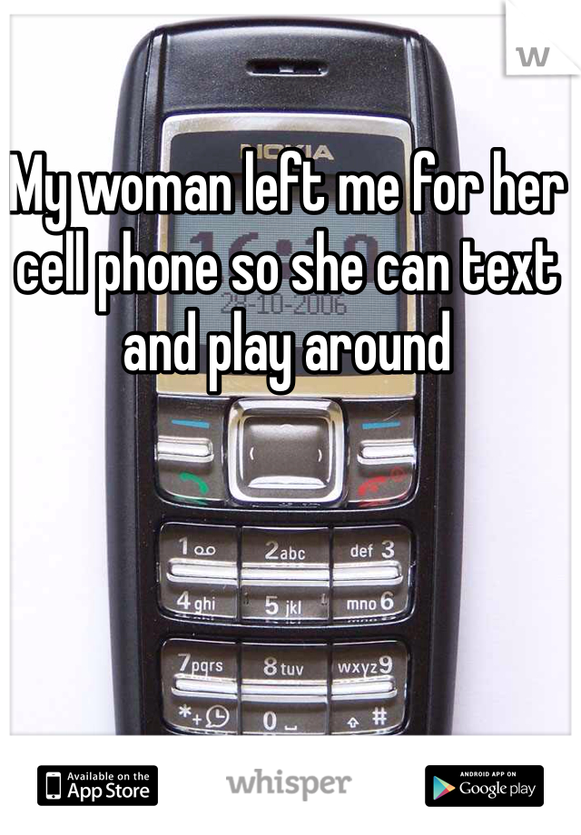 My woman left me for her cell phone so she can text and play around