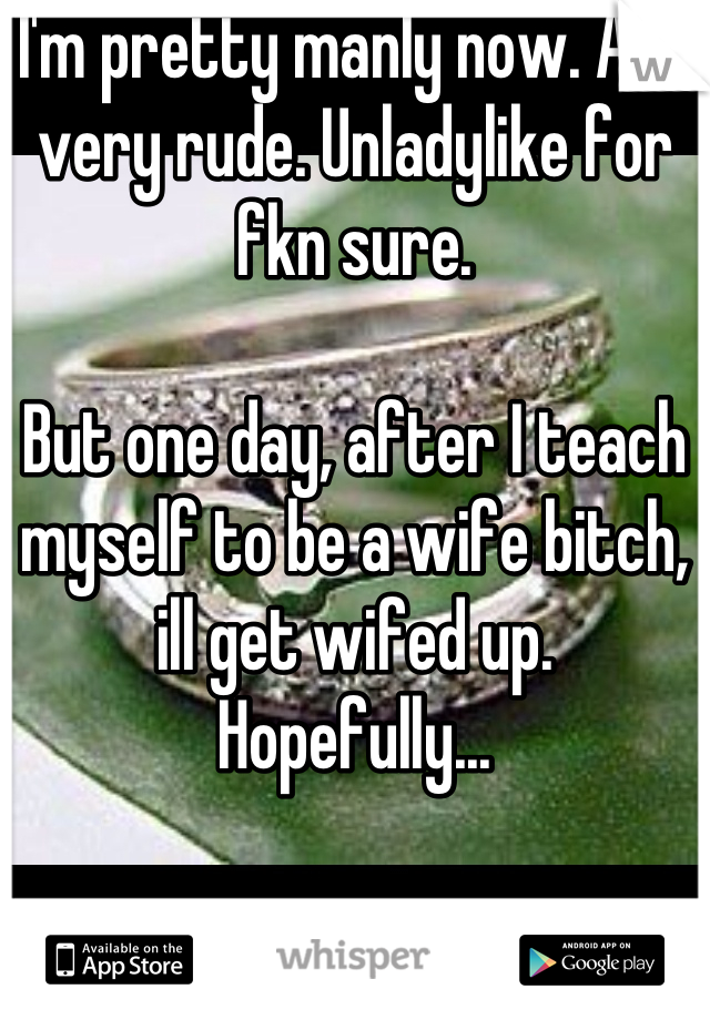 I'm pretty manly now. And very rude. Unladylike for fkn sure.   But one day, after I teach myself to be a wife bitch, ill get wifed up.  Hopefully...