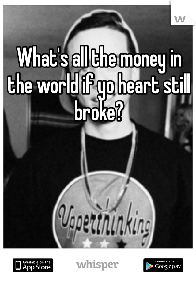 What's all the money in the world if yo heart still broke?