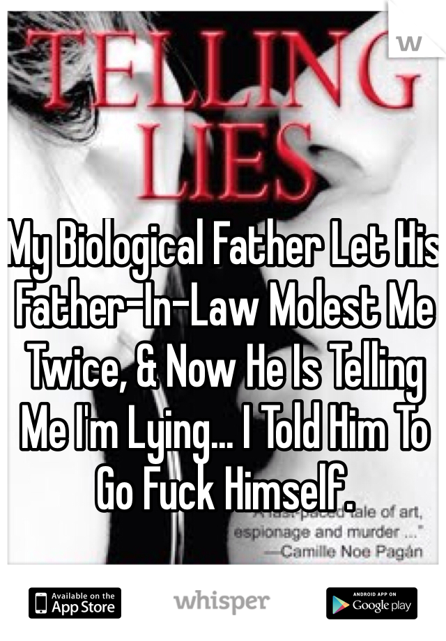 My Biological Father Let His Father-In-Law Molest Me Twice, & Now He Is Telling Me I'm Lying... I Told Him To Go Fuck Himself.