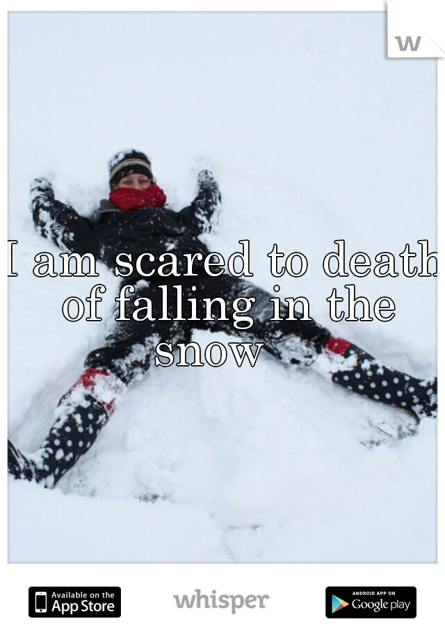 I am scared to death of falling in the snow