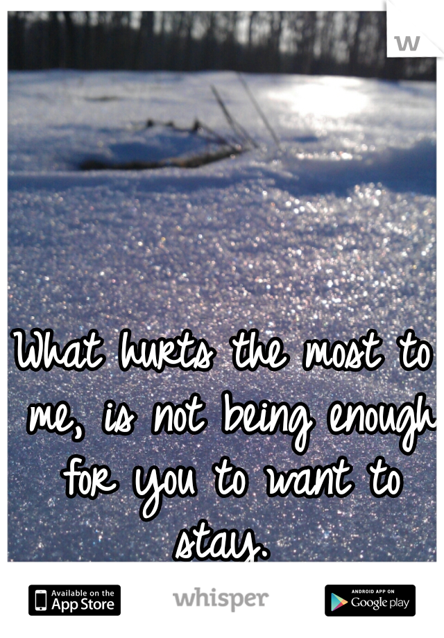 What hurts the most to me, is not being enough for you to want to stay.