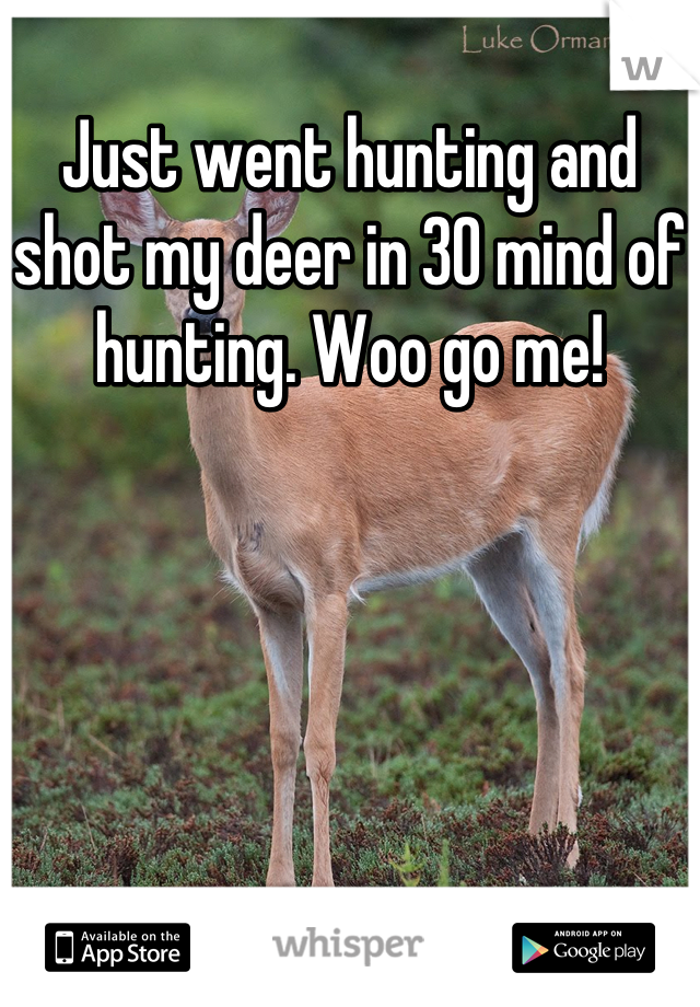 Just went hunting and shot my deer in 30 mind of hunting. Woo go me!