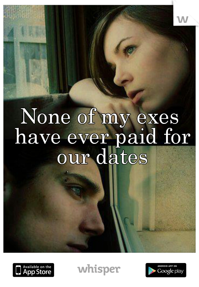 None of my exes have ever paid for our dates