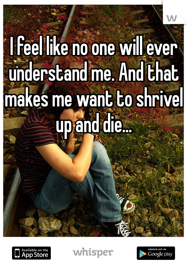 I feel like no one will ever understand me. And that makes me want to shrivel up and die...