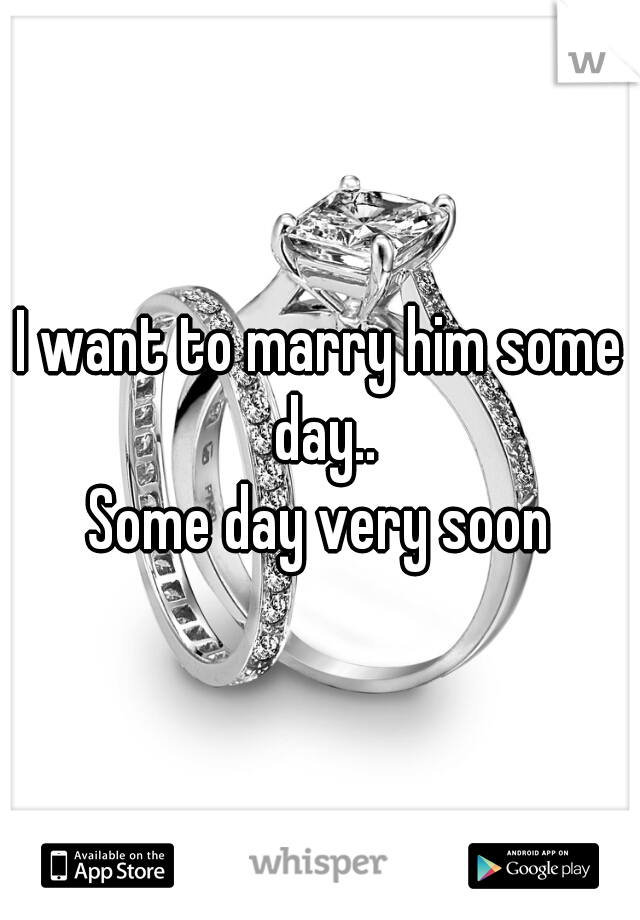 I want to marry him some day..   Some day very soon