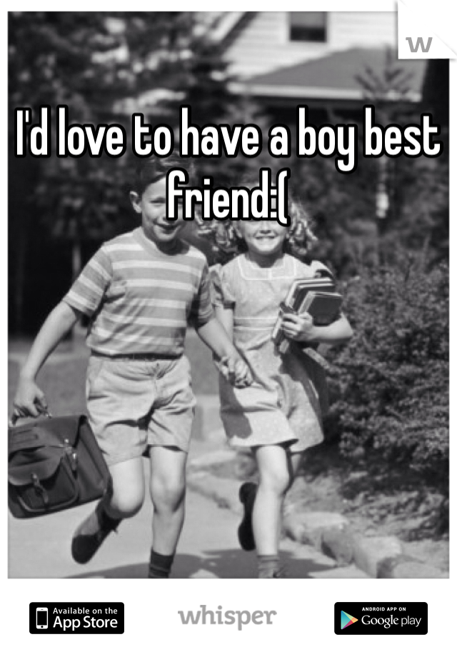 I'd love to have a boy best friend:(