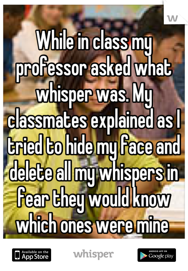 While in class my professor asked what whisper was. My classmates explained as I tried to hide my face and delete all my whispers in fear they would know which ones were mine
