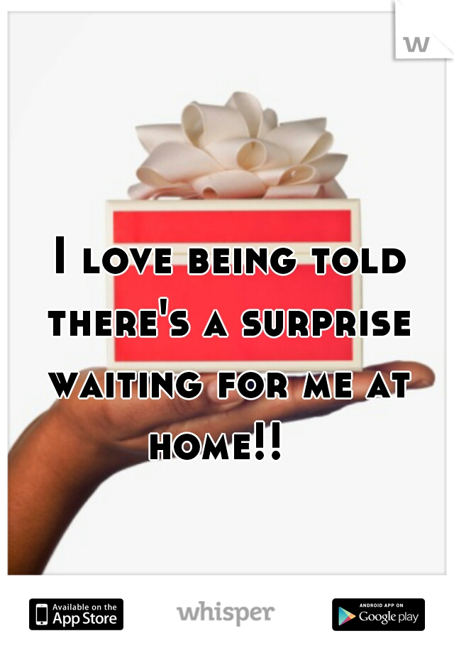 I love being told there's a surprise waiting for me at home!!