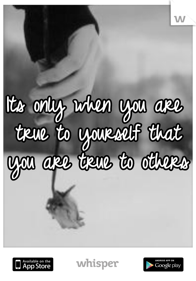 Its only when you are true to yourself that you are true to others