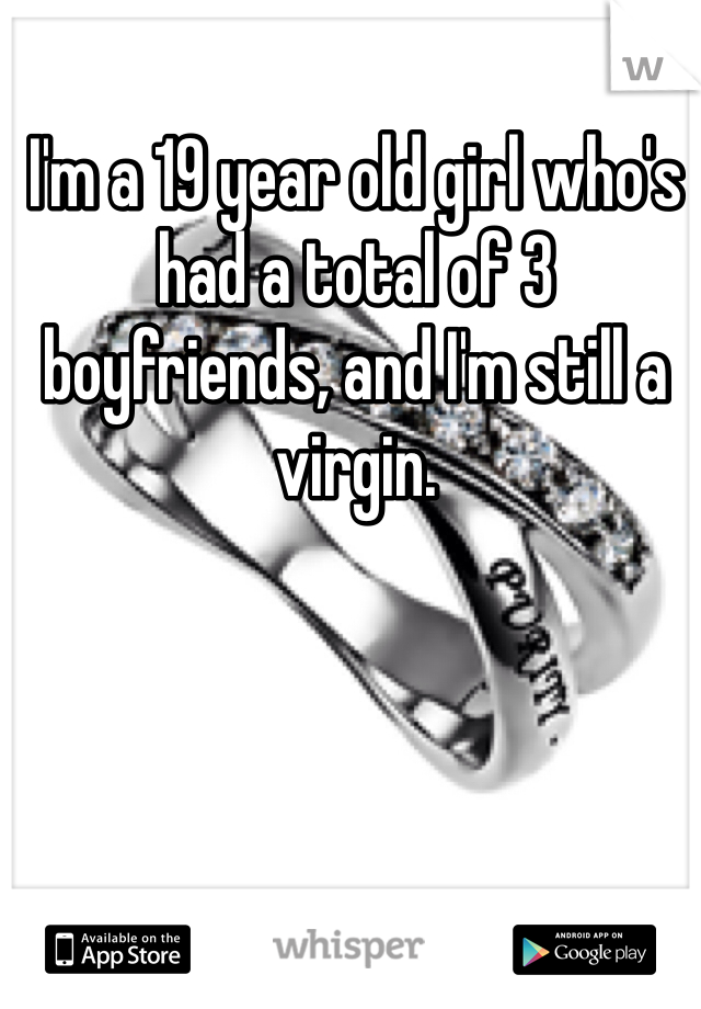 I'm a 19 year old girl who's had a total of 3 boyfriends, and I'm still a virgin.