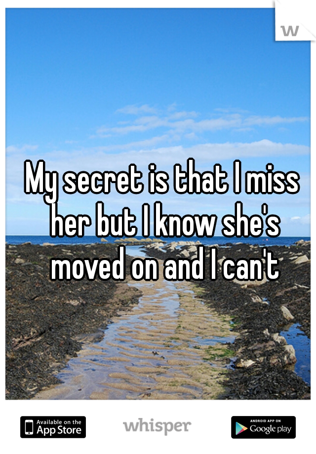 My secret is that I miss her but I know she's moved on and I can't