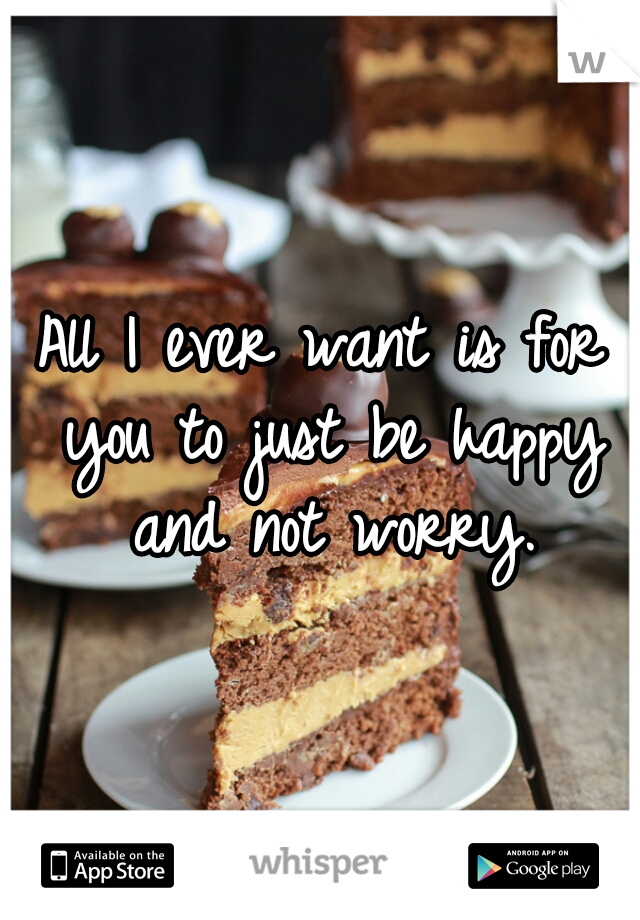 All I ever want is for you to just be happy and not worry.