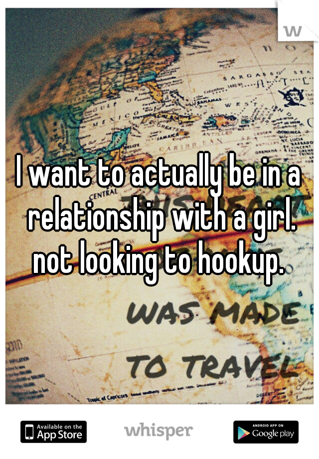 I want to actually be in a relationship with a girl. not looking to hookup.