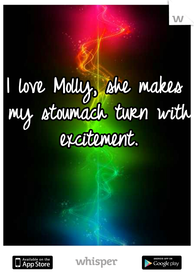 I love Molly, she makes my stoumach turn with excitement.